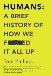 Humans: A Brief History of How We F*cked It All Up by Tom Phillips